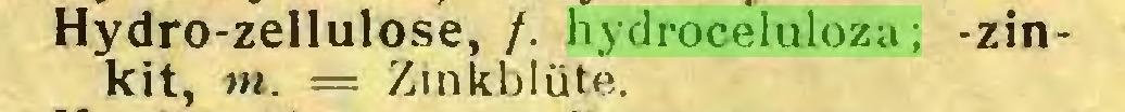 (...) Hydro-zellulose, /. hydroceluloza; -zinkit, m. = Zinkblüte...