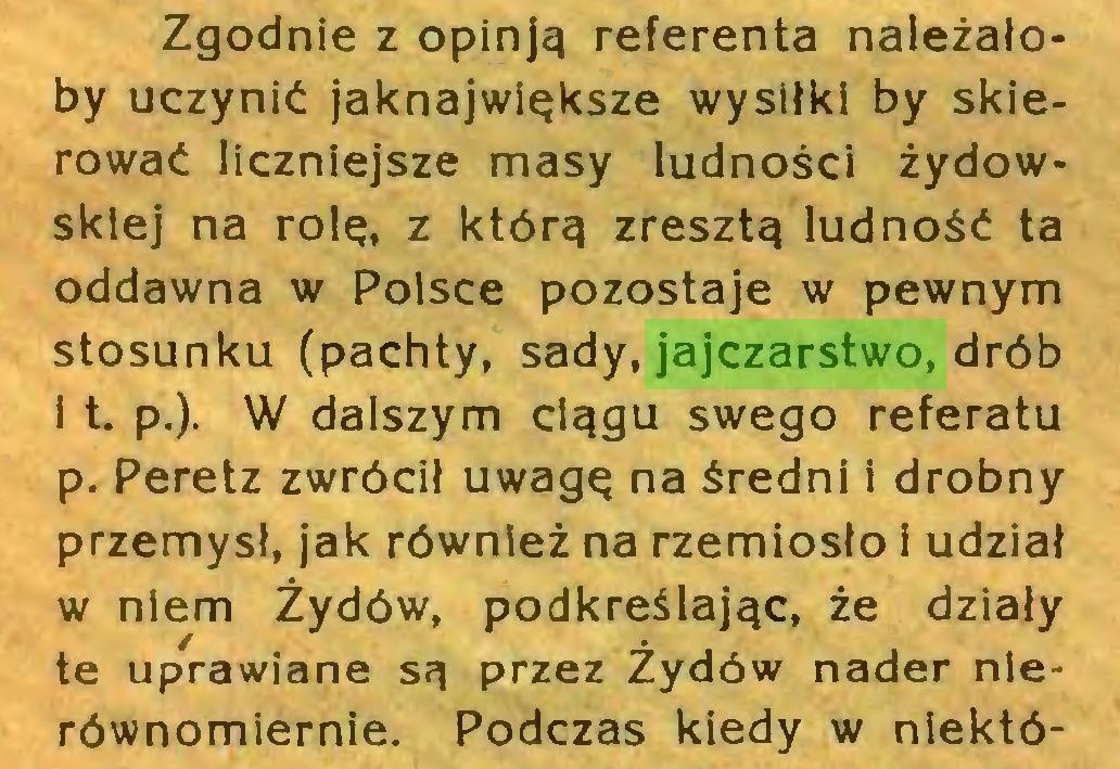 (...) Zgodnie z opinją referenta należałoby uczynić jaknajwiąksze wysiłki by skierować liczniejsze masy ludności żydowskiej na rolą, z którą zresztą ludność ta oddawna w Polsce pozostaje w pewnym stosunku (pachty, sady, jajczarstwo, drób i t. p.). W dalszym ciągu swego referatu p. Peretz zwrócił uwagą na średni i drobny przemysł, jak również na rzemiosło i udział w niem Żydów, podkreślając, że działy te uprawiane są przez Żydów nader nierównomiernie. Podczas kiedy w niektó...