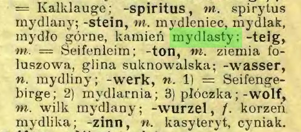 (...) = Kalklauge; -spiritus, m. spirytus mydlany; -stein, ni. mydleniec, mydlak, mydło górne, kamień mydlasty; -teig, m. — Seifenleim; -ton, m. ziemia foluszowa, glina suknowalska; -wasser, n. mydliny; -werk, n. 1) = Seifengebirge; 2) mydlarnia; 3) płóczka;-wolf, m. wilk mydlany; -wurzel, /. korzeń mydlika; -zinn, n. kasyteryt, cyniak...