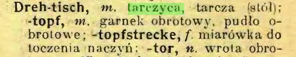 (...) Dreh-tisch, tn. tarczyca, tarcza (stół); -topf, tn. garnek obrotowy, pudło obrotowe; -topfstrecke, f. miarówka do toczenia naczyń; -tor, «. wrota obro...