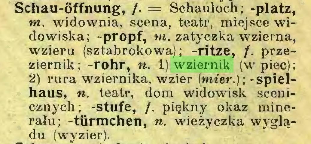 (...) Schau-Öffnung, f. = Schauloch; -platz, nt. widownia, scena, teatr, miejsce widowiska; -propf, w. zatyczka wzierna, wzieru (sztabrokowa); -ritze, /. przeziernik; -rohr, n. 1) wziernik (w piec); 2) rura wziernika, wzier (ntter.); -spielhaus, n. teatr, dom widowisk scenicznych ; -stufe, /. piękny okaz minerału; -türmchen, n. wieżyczka wyglądu (wyzier)...