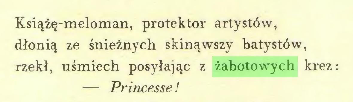 (...) Książę-meloman, protektor artystów, dłonią ze śnieżnych skinąwszy batystów, rzekł, uśmiech posyłając z żabotowych krez: — Princesse!...