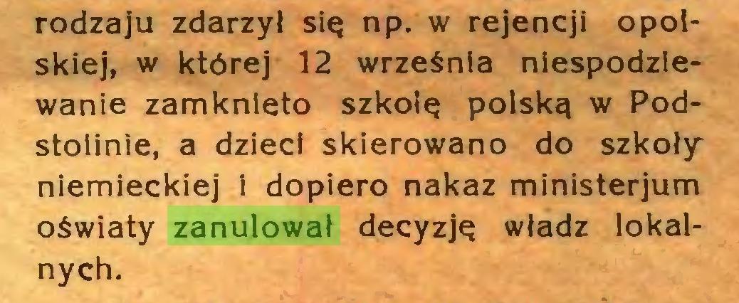 (...) rodzaju zdarzył się np. w rejencji opolskiej, w której 12 września niespodziewanie zamknięto szkolę polską w Podstołinie, a dzieci skierowano do szkoły niemieckiej i dopiero nakaz ministerjum oświaty zanulował decyzję władz lokalnych...