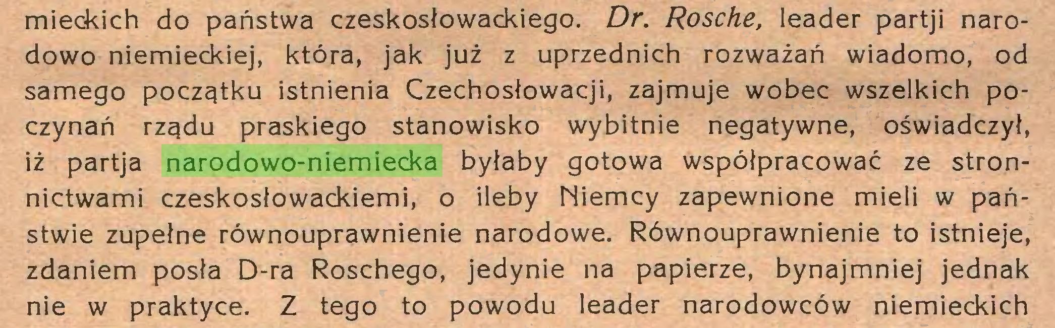 (...) mieckich do państwa czeskosłowackiego. Dr. Rosche, leader partji narodowo niemieckiej, która, jak już z uprzednich rozważań wiadomo, od samego początku istnienia Czechosłowacji, zajmuje wobec wszelkich poczynań rządu praskiego stanowisko wybitnie negatywne, oświadczył, iż partja narodowo-niemiecka byłaby gotowa współpracować ze stronnictwami czeskosłowackiemi, o ileby Niemcy zapewnione mieli w państwie zupełne równouprawnienie narodowe. Równouprawnienie to istnieje, zdaniem posła D-ra Roschego, jedynie na papierze, bynajmniej jednak nie w praktyce. Z tego to powodu leader narodowców niemieckich...