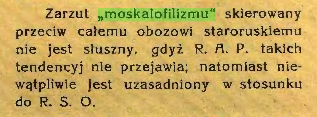"""(...) Zarzut """"moskalofilizmu"""" skierowany przeciw całemu obozowi staroruskiemu nie jest słuszny, gdyż R. A. P. takich tendencyj nie przejawia; natomiast niewątpliwie jest uzasadniony w stosunku do R. S. O..."""