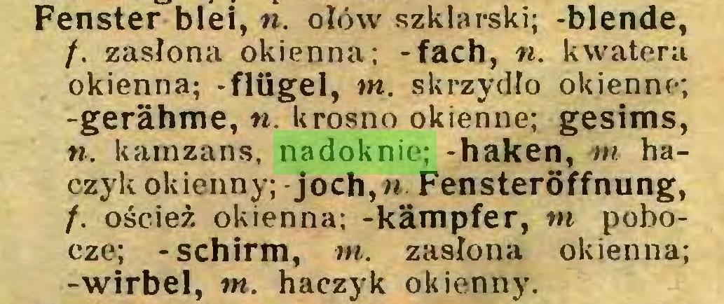(...) Fenster blei, n. ołów szklarski; -blende, f. zasłona okienna; -fach, n. kwatera okienna; -flügel, tn. skrzydło okienne; -gerähme, n krosno okienne; gesims, ». kamzans, nadoknie; -haken, m haczyk okienny;-joch,« Fensteröffnung, f. oścież okienna; -kämpfer, tn pobocze; -schirm, tn. zasłona okienna; -wirbel, tn. haczyk okienny...