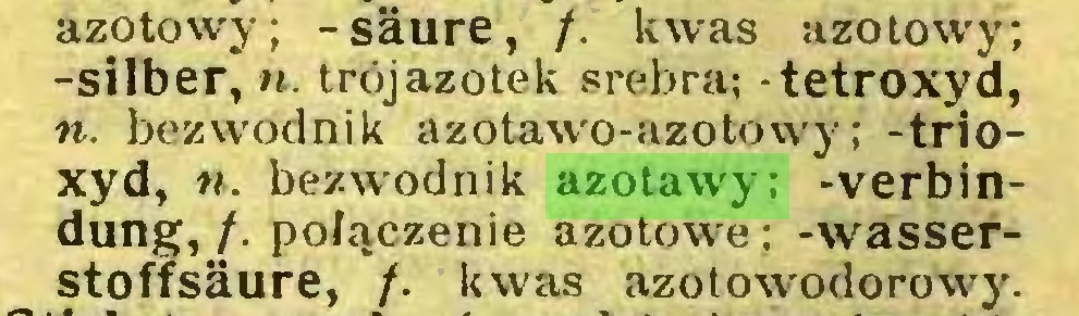 (...) azotowy; -säure, /. kwas azotowy; -silber, n. trój azotek srebra; -tetroxyd, n. bezwodnik azotawo-azotowy; -trioxyd, n. bezwodnik azotawy; -Verbindung,/. połączenie azotowe; -wasserstoffsäure, /. kwas azotowodorowy...