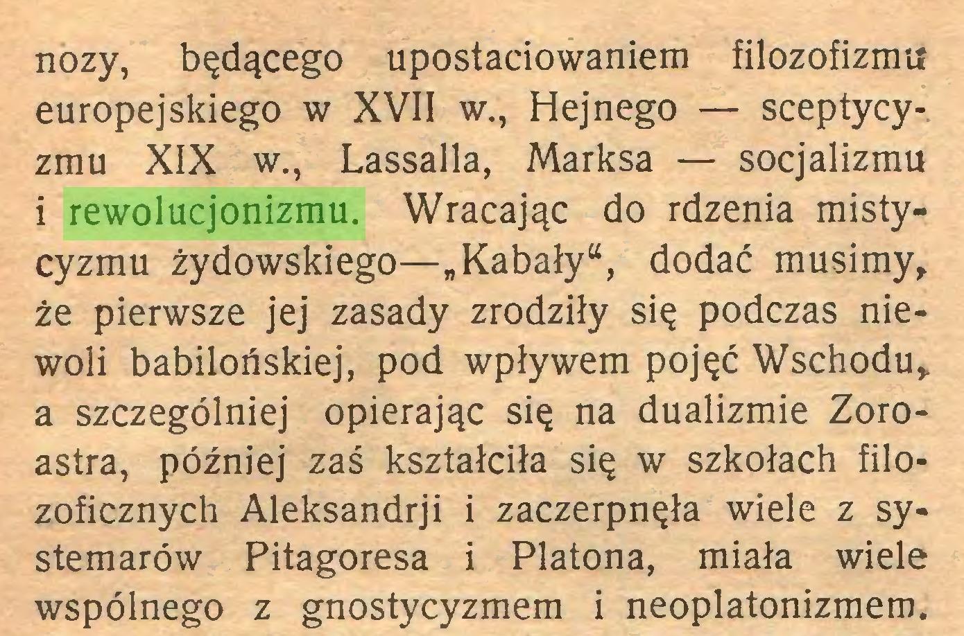 """(...) noży, będącego upostaciowaniem filozofizmu europejskiego w XVII w., Hejnego — sceptycyzmu XIX w., Lassalla, Marksa — socjalizmu i rewolucjonizmu. Wracając do rdzenia mistycyzmu żydowskiego—""""Kabały"""", dodać musimy, że pierwsze jej zasady zrodziły się podczas niewoli babilońskiej, pod wpływem pojęć Wschodu, a szczególniej opierając się na dualizmie Zoroastra, później zaś kształciła się w szkołach filozoficznych Aleksandrji i zaczerpnęła wiele z systemarów Pitagoresa i Platona, miała wiele wspólnego z gnostycyzmem i neoplatonizmem..."""