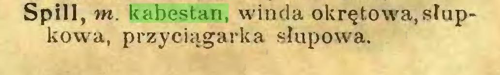 (...) Spill, m. kabestan, winda okrętowa,słupkowa, przyciągarka słupowa...