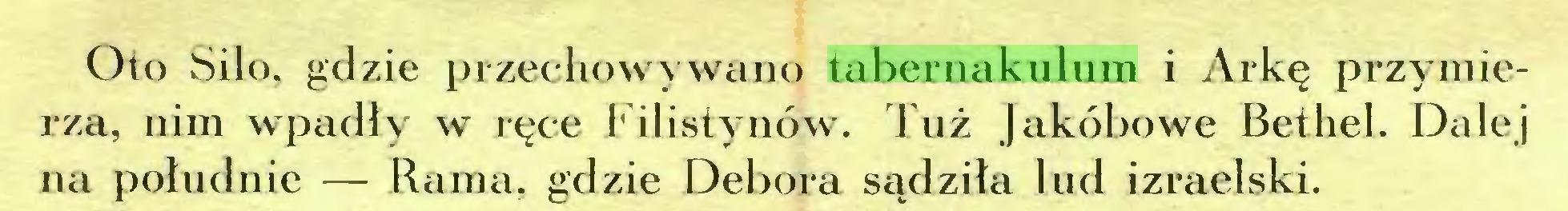 (...) Oto Siło, gdzie przechowywano tabernakulum i Arkę przymierza, nim wpadły w ręce Filistynów. Tuż Jakóbowe Bethel. Dalej na południe — Rama, gdzie Debora sądziła lud izraelski...