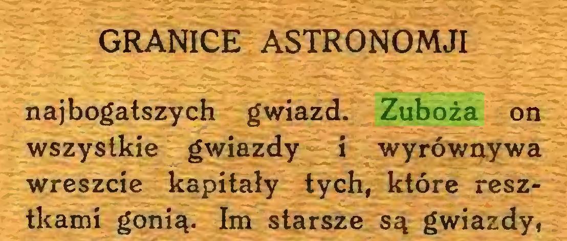 (...) GRANICE ASTRONOMJI najbogatszych gwiazd. Zuboża on wszystkie gwiazdy i wyrówaywa wreszcie kapitały tych, które resztkami gonią. Im starsze są gwiazdy,...