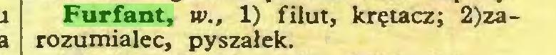 (...) Furfant, w., 1) filut, krętacz; 2)zarozumialec, pyszałek...