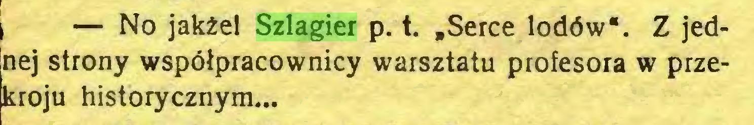 """(...) \ — No jakżel Szlagier p. t. """"Serce lodów*. Z jednej strony współpracownicy warsztatu profesora w przekroju historycznym..."""