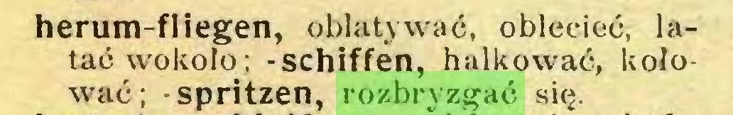 (...) herum-fliegen, oblatywać, oblecieć, latać wokoło; -schiffen, halkować, kołować; -spritzen, rozbryzgać się...
