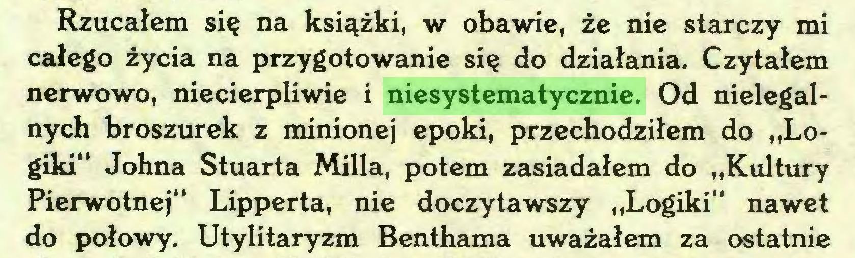 """(...) Rzucałem się na książki, w obawie, że nie starczy mi całego życia na przygotowanie się do działania. Czytałem nerwowo, niecierpliwie i niesystematycznie. Od nielegalnych broszurek z minionej epoki, przechodziłem do """"Logiki"""" Johna Stuarta Milla, potem zasiadałem do """"Kultury Pierwotnej"""" Lipperta, nie doczytawszy """"Logiki"""" nawet do połowy. Utylitaryzm Benthama uważałem za ostatnie..."""