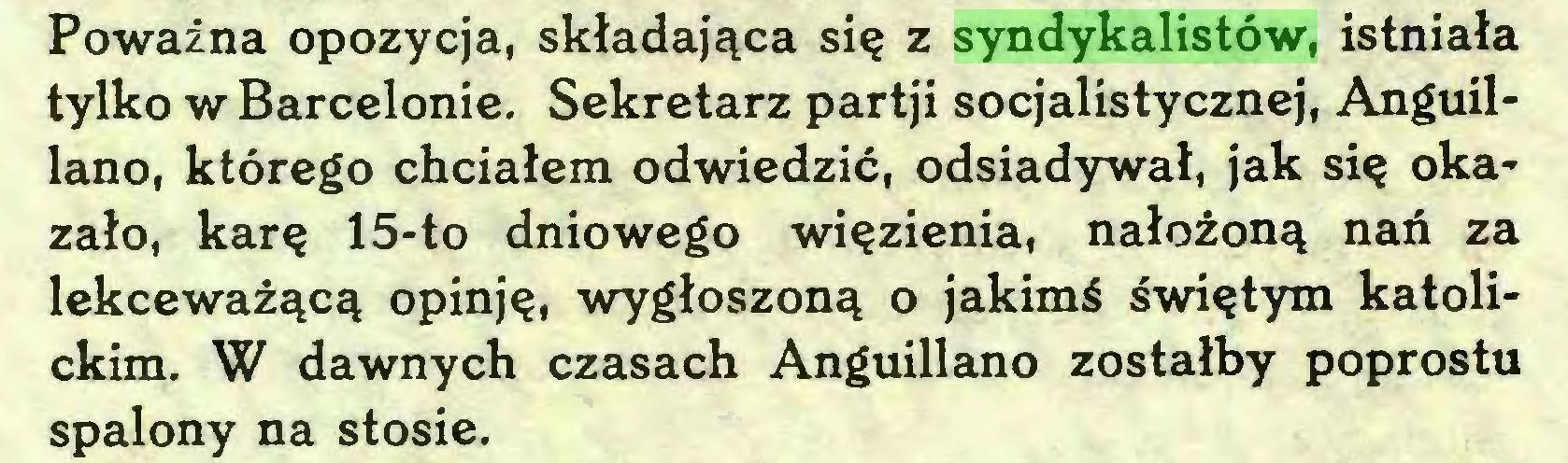 (...) Poważna opozycja, składająca się z syndykalistów, istniała tylko w Barcelonie. Sekretarz partji socjalistycznej, Anguillano, którego chciałem odwiedzić, odsiadywał, jak się okazało, karę 15-to dniowego więzienia, nałożoną nań za lekceważącą opinję, wygłoszoną o jakimś świętym katolickim. W dawnych czasach Anguillano zostałby poprostti spalony na stosie...