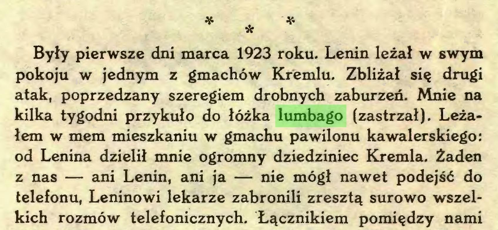 (...) * * * Były pierwsze dni marca 1923 roku. Lenin leżał w swym pokoju w jednym z gmachów Kremlu. Zbliżał się drugi atak, poprzedzany szeregiem drobnych zaburzeń. Mnie na kilka tygodni przykuło do łóżka lumbago (zastrzał). Leżałem w mem mieszkaniu w gmachu pawilonu kawalerskiego: od Lenina dzielił mnie ogromny dziedziniec Kremla. Żaden z nas — ani Lenin, ani ja — nie mógł nawet podejść do telefonu, Leninowi lekarze zabronili zresztą surowo wszelkich rozmów telefonicznych. Łącznikiem pomiędzy nami...