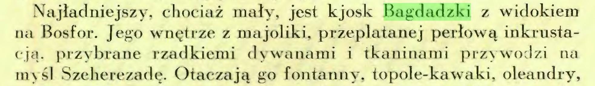 (...) Najładniejszy, chociaż mały, jest kjosk Bagdadzki z widokiem na Bosfor. Jego wnętrze z majoliki, przeplatanej perłową inkrustaeją. przybrane rzadkiemi dywanami i tkaninami przywodzi na myśl Szeherezadę. Otaczają go fontanny, topole-kawaki, oleandry,...