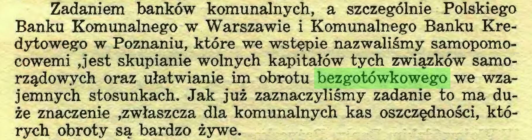 (...) Zadaniem banków komunalnych, a szczególnie Polskiego Banku Komunalnego w Warszawie i Komunalnego Banku Kredytowego w Poznaniu, które we wstępie nazwaliśmy samopomocowemi ,jest skupianie wolnych kapitałów tych związków samorządowych oraz ułatwianie im obrotu bezgotówkowego we wzajemnych stosunkach. Jak już zaznaczyliśmy zadanie to ma duże znaczenie .zwłaszcza dla komunalnych kas oszczędności, których obroty są bardzo żywe...