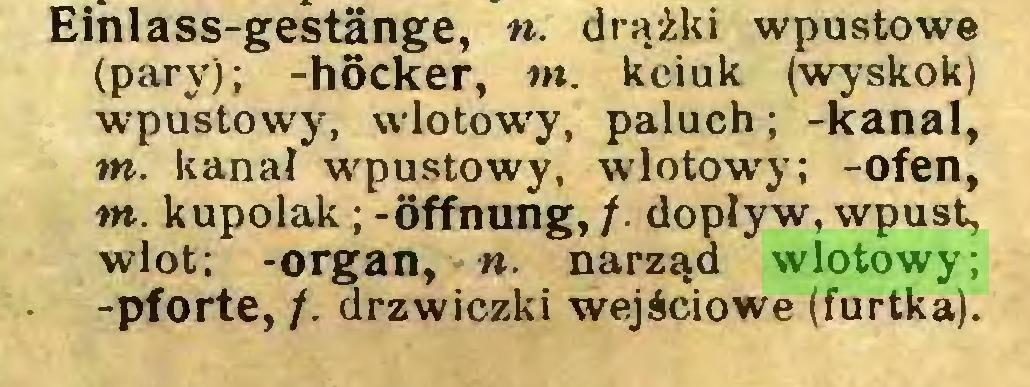(...) Einlass-gestänge, n. drążki wpustowe (pary); -hocker, nt. kciuk (wyskok) wpustowy, wlotowy, paluch; -kanał, nt. kanał wpustowy, wlotowy; -ofen, nt. kupolak; -Öffnung, /. dopływ, wpust, wlot; -organ, «. narząd wlotowy; -pforte, /. drzwiczki wejściowe (furtka)...