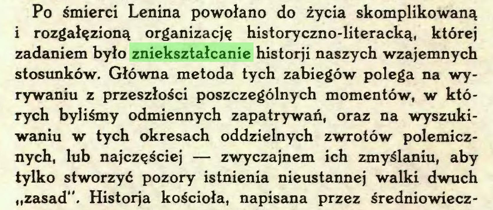 """(...) Po śmierci Lenina powołano do życia skomplikowaną i rozgałęzioną organizację historyczno-literacką, której zadaniem było zniekształcanie historji naszych wzajemnych stosunków. Główna metoda tych zabiegów polega na wyrywaniu z przeszłości poszczególnych momentów, w których byliśmy odmiennych zapatrywań, oraz na wyszukiwaniu w tych okresach oddzielnych zwrotów polemicznych, lub najczęściej — zwyczajnem ich zmyślaniu, aby tylko stworzyć pozory istnienia nieustannej walki dwuch """"zasad"""". Historja kościoła, napisana przez średniowiecz..."""