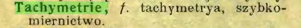 (...) Tachymetrie, /. tachymetrya, szybkomiernictwo...