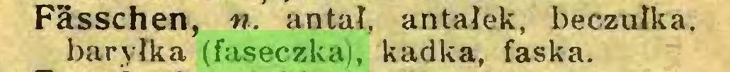 (...) Fässchen, n. antał, antałek, beczułka, baryłka (faseczka), kadka, faska...