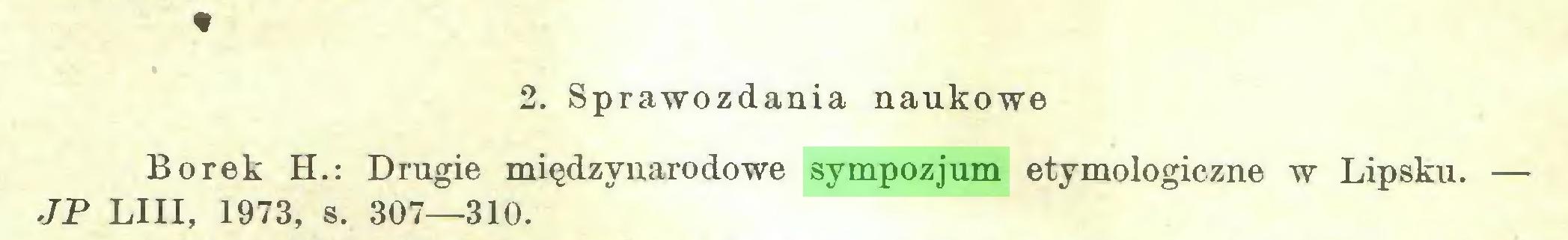 (...) * 2. Sprawozdania naukowe Borek H.: Drugie międzynarodowe sympozjum etymologiczne w Lipsku. — JP LIII, 1973, s. 307—310...