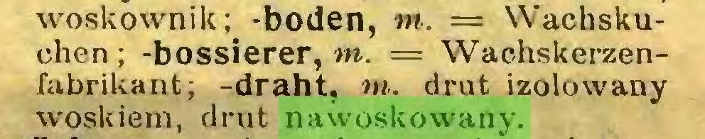 (...) woskownik; -boden, tn. — Wachskuchen ; -bossierer, tn. == Wachskerzenfabrikant; -draht, tn. drut izolowany woskiem, drut nawoskowany...
