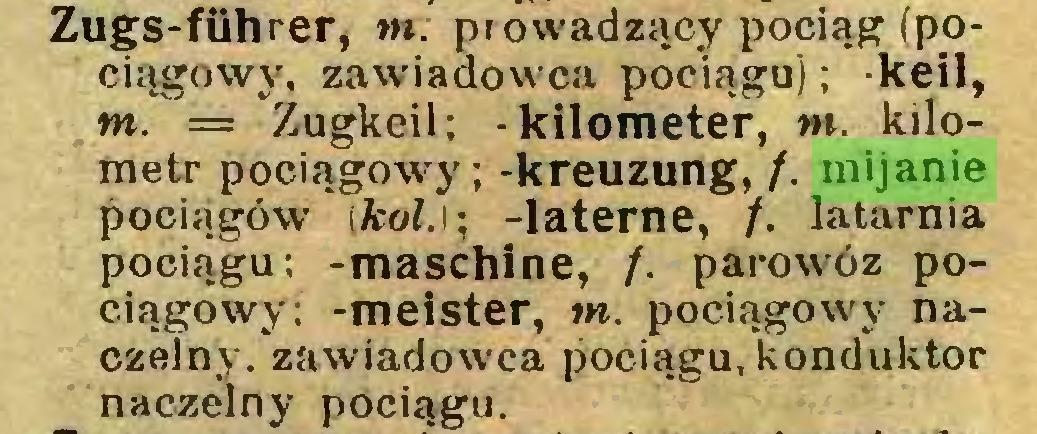 (...) Zugs-führer, tn: prowadzący pociąg (pociągowy, zawiadowca pociągu); keil, tn. = Zugkeil; -kilometer, tn. kilometr pociągowy ; -kreuzung, /. mijanie pociągów [kol.i; -latente, /. latarnia pociągu; -maschine, /. parowóz pociągowy: -meister, tn. pociągowy naczelny. zawiadowca pociągu, konduktor naczelny pociągu...