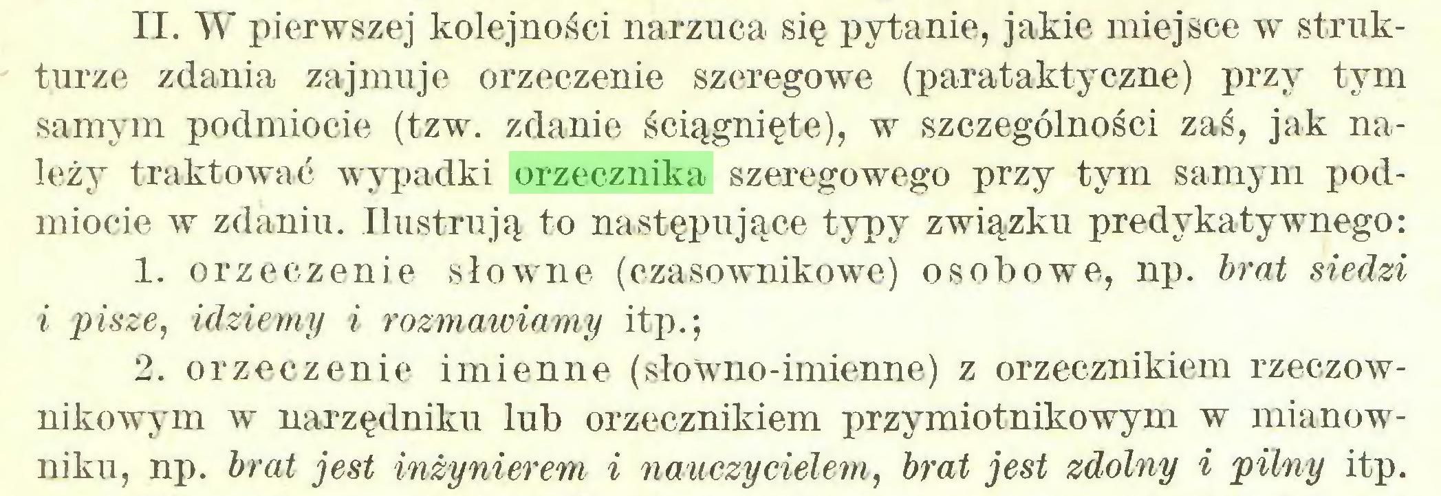 (...) II. W pierwszej kolejności narzuca się pytanie, jakie miejsce w strukturze zdania zajmuje orzeczenie szeregowe (parataktyczne) przy tym samym podmiocie (tzw. zdanie ściągnięte), w szczególności zaś, jak należy traktować wypadki orzecznika szeregowego przy tym samym podmiocie w zdaniu. Ilustrują to następujące typy związku predykatywnego: 1. orzeczenie słowne (czasownikowe) osobowe, np. brat siedzi i pisze, idziemy i rozmawiamy itp.; 2. orzeczenie imienne (słowno-imienne) z orzecznikiem rzeczownikowym w narzędniku lub orzecznikiem przymiotnikowym w mianowniku, np. brat jest inżynierem i nauczycielem, brat jest zdolny i pilny itp...