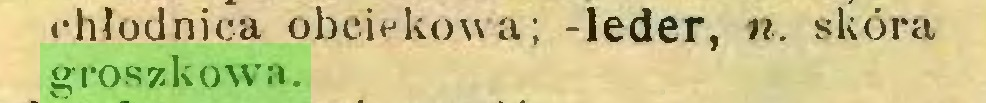 (...) chłodnica obciekowa; -leder, n. skóra groszkowa...