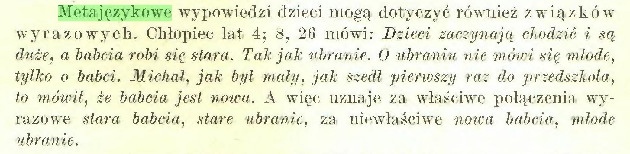 (...) Metajęzykowe wypowiedzi dzieci mogą dotyczyć również związków wyrazowych. Chłopiec lat 4; 8, 26 mówi: Dzieci zaczynają chodzić i są duże, a babcia robi się stara. Tak jak ubranie. O ubraniu nie mówi się młode, tylko o babci. Michał, jak był mały, jak szedł pierwszy raz do przedszkola, to mówił, że babcia jest nowa. A więc uznaje za właściwe połączenia wyrazowe stara babcia, stare ubranie, za niewłaściwe nowa babcia, młode ubranie...