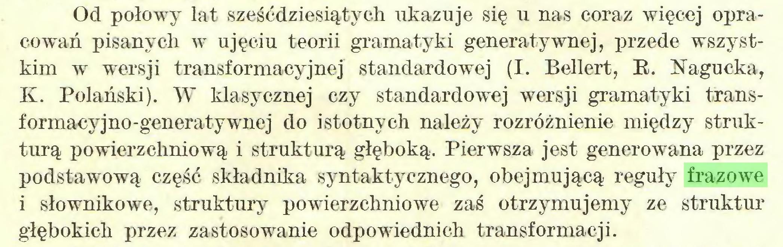 (...) Od połowy lat sześćdziesiątych ukazuje się u nas coraz więcej opracowań pisanych w ujęciu teorii gramatyki generatywnej, przede wszystkim w wersji transformacyjnej standardowej (I. Bellert, R. Kagucka, K. Polański). W klasycznej czy standardowej wersji gramatyki transformacyjno-generatywnej do istotnych należy rozróżnienie między strukturą powierzchniową i strukturą głęboką. Pierwsza jest generowana przez podstawową część składnika syntaktyeznego, obejmującą reguły frazowe i słownikowe, struktury powierzchniowe zaś otrzymujemy ze struktur głębokich przez zastosowanie odpowiednich transformacji...