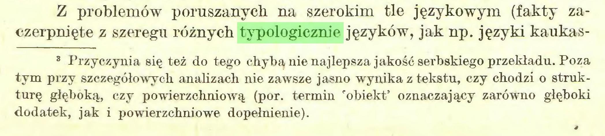 (...) Z problemów poruszanych na szerokim tle językowym (fakty zaczerpnięte z szeregu różnych typologicznie języków, jak np. języki kaukas8 Przyczynia się też do tego chyba nie najlepsza jakość serbskiego przekładu. Poza tym przy szczegółowych analizach nie zawsze jasno wynika z tekstu, czy chodzi o strukturę głęboką, czy powierzchniową (por. termin 'obiekt' oznaczający zarówno głęboki dodatek, jak i powierzchniowe dopełnienie)...