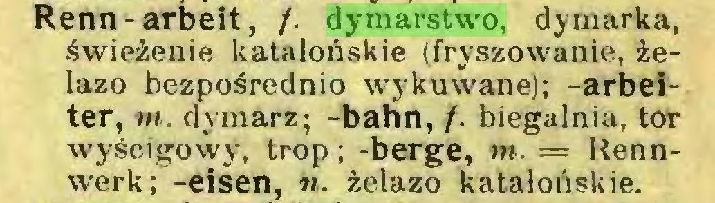 (...) Renn-arbeit, /. dymarstwo, dymarka, świeżenie katalońskie (fryszowanie, żelazo bezpośrednio wykuwane); -arbeiter, m. dymarz; -bahn, /. biegalnia, tor wyścigowy, trop; -berge, nt. = Rennwerk; -eisen, n. żelazo katalońskie...