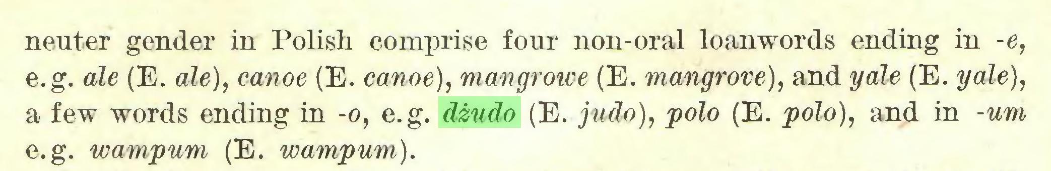 (...) neuter gender in Polish comprise four non-oral loanwords ending in -e, e.g. ale (E. ale), canoe (E. canoe), mangrowe (E. mangrove), and yale (E. yale), a few words ending in -o, e.g. dżudo (E. judo), polo (E. polo), and in -um e.g. wampum (E. wampum)...