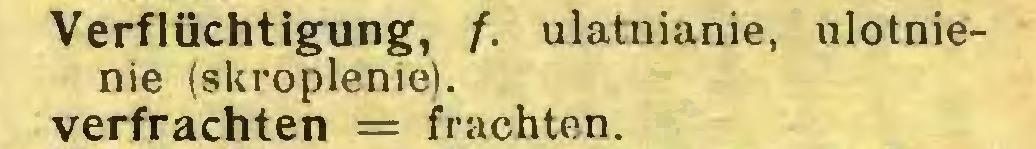 (...) Verflüchtigung, /. ulatnianie, ulotnienie (skroplenie), verfrachten = frachten...