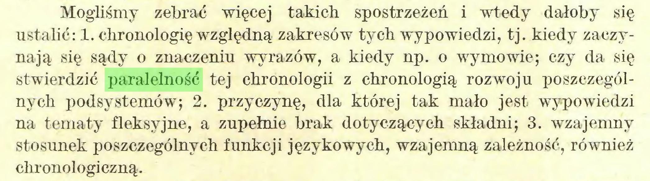 (...) Mogliśmy zebrać więcej takich spostrzeżeń i wtedy dałoby się ustalić: 1. chronologię względną zakresów tych wypowiedzi, tj. kiedy zaczynają się sądy o znaczeniu wyrazów, a kiedy np. o wymowie; czy da się stwierdzić paralelność tej chronologii z chronologią rozwoju poszczególnych podsystemów; 2. przyczynę, dla której tak mało jest wypowiedzi na tematy fleksyjne, a zupełnie brak dotyczących składni; 3. wzajemny stosunek poszczególnych funkcji językowych, wzajemną zależność, również chronologiczną...