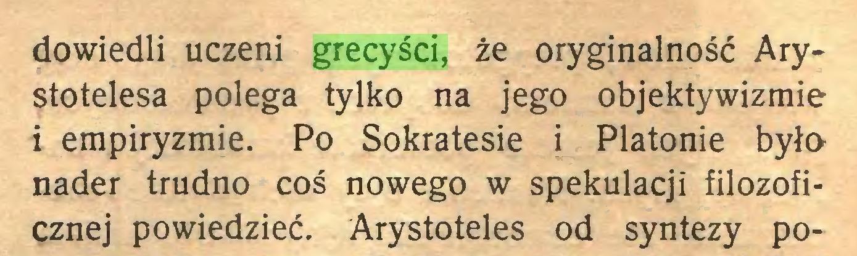 (...) dowiedli uczeni grecyści, że oryginalność Arystotelesa polega tylko na jego objektywizmie i empiryzmie. Po Sokratesie i Platonie była nader trudno coś nowego w spekulacji filozoficznej powiedzieć. Arystoteles od syntezy po...
