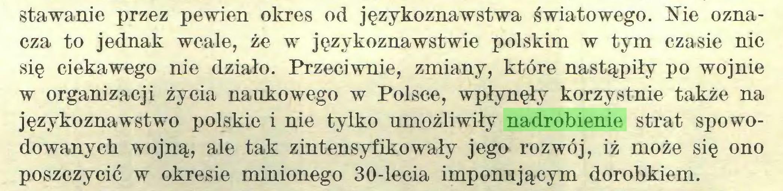 (...) stawanie przez pewien okres od językoznawstwa światowego. Nie oznacza to jednak wcale, że w językoznawstwie polskim w tym czasie nic się ciekawego nie działo. Przeciwnie, zmiany, które nastąpiły po wojnie w organizacji życia naukowego w Polsce, wpłynęły korzystnie także na językoznawstwo polskie i nie tylko umożliwiły nadrobienie strat spowodowanych wojną, ale tak zintensyfikowały jego rozwój, iż może się ono poszczycić w okresie minionego 30-lecia imponującym dorobkiem...