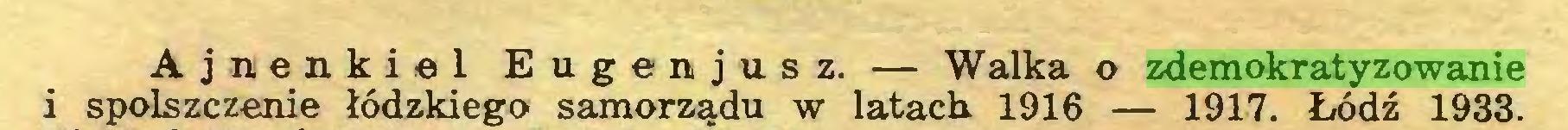 (...) Ajnenkiel Eugenjusz. — Walka o zdemokratyzowanie i spolszczenie łódzkiego samorządu w latach. 1916 — 1917. Łódź 1933...