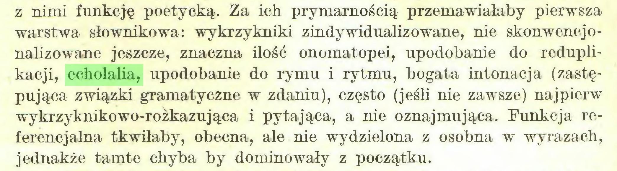 (...) z nimi funkcję poetycką. Za ich prymarnością przemawiałaby pierwsza warstwa słownikowa: wykrzykniki zindywidualizowane, nie skonwencjonalizowane jeszcze, znaczna ilość onomatopei, upodobanie do reduplikacji, echolalia, upodobanie do rymu i rytmu, bogata intonacja (zastępująca związki gramatyczne w zdaniu), często (jeśli nie zawsze) najpierw wykrzyknikowo-rożkazująca i pytająca, a nie oznajmująca. Funkcja referencjalna tkwiłaby, obecna, ale nie wydzielona z osobna w wyrazach, jednakże tamte chyba by dominowały z początku...
