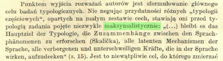 """(...) Punktem wyjścia rozważań autorów jest sformułowanie głównego celu badań typologicznych. Nie negując przydatności różnych """"typologii częściowych"""", opartych na małym zestawie cech, stawiają oni przed typologią zadania pojęte niezwykle maksymalistycznie: """"(...) bleibt es das Hauptziel der Typologie, die Zusammenhänge zwischen den Sprachphänomenen zu erforschen (Skalićka), alle latenten Mechanismen der Sprache, alle verborgenen und unterschwelligen Kräfte, die in der Sprache wirken, aufzudecken"""" (s. 15). Jest to niewątpliwie cel, do którego zmierzać..."""