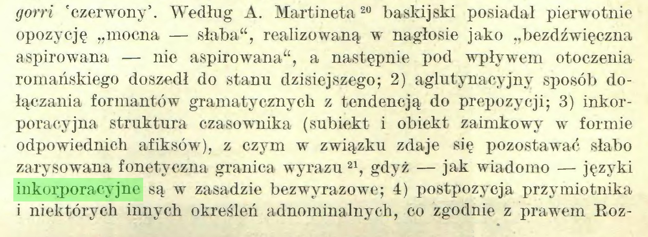 """(...) gorri 'czerwony5. Według A. Martineta20 baskijski posiadał pierwotnie opozycję """"mocna — słaba"""", realizowaną w nagłosie jako """"bezdźwięczna aspiro wana — nie aspiro wana"""", a następnie pod wpływem otoczenia romańskiego doszedł do stanu dzisiejszego; 2) aglutynacyjny sposób dołączania formantów gramatycznych z tendencją do propozycji; 3) inkorporacyjna struktura czasownika (subiekt i obiekt zaimkowy w formie odpowiednich afiksów), z czym w związku zdaje się pozostawać słabo zarysowana fonetyczna granica wyrazu 21, gdyż — jak wiadomo — języki inkorporacyjne są w zasadzie bezwyrazowe; 4) postpozycja przymiotnika i niektórych innych określeń adnominalnych, co zgodnie z prawem Eoz..."""