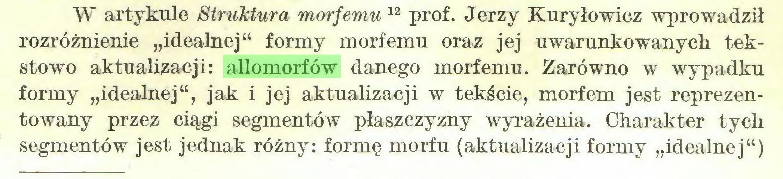 """(...) W artykule Struktura morfemu 11 12 prof. Jerzy Kuryłowicz wprowadził rozróżnienie """"idealnej"""" formy morfemu oraz jej uwarunkowanych tekstowo aktualizacji: allomorfów danego morfemu. Zarówno w wypadku formy """"idealnej"""", jak i jej aktualizacji w tekście, morfem jest reprezentowany przez ciągi segmentów płaszczyzny wyrażenia. Charakter tych segmentów jest jednak różny: formę morfu (aktualizacji formy """"idealnej"""")..."""