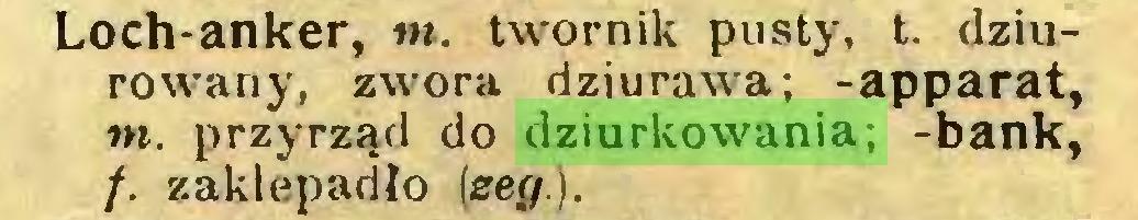 (...) Loch-anker, tn. twornik pusty, t. dziurowariy, zwora dziurawa; -apparat, tn. przyrząd do dziurkowania; -bank, /. zaklepadło (ser/.)...