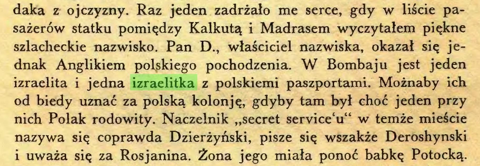 """(...) daka z ojczyzny. Raz jeden zadrżało me serce, gdy w liście pasażerów statku pomiędzy Kalkutą i Madrasem wyczytałem piękne szlacheckie nazwisko. Pan D., właściciel nazwiska, okazał się jednak Anglikiem polskiego pochodzenia. W Bombaju jest jeden izraelita i jedna izraelitka z polskiemi paszportami. Możnaby ich od biedy uznać za polską kolonję, gdyby tam był choć jeden przy nich Polak rodowity. Naczelnik """"secret service'u"""" w temże mieście nazywa się coprawda Dzierżyński, pisze się wszakże Deroshynski i uważa się za Rosjanina. Żona jego miała ponoć babkę Potocką..."""