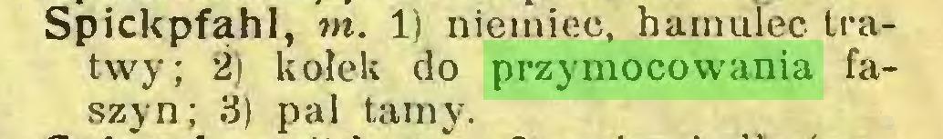 (...) Spickpfąhl, in. 1) niemiec, hamulec tratwy; 2) kołek do przymocowania faszyn; 3) pal tamy...