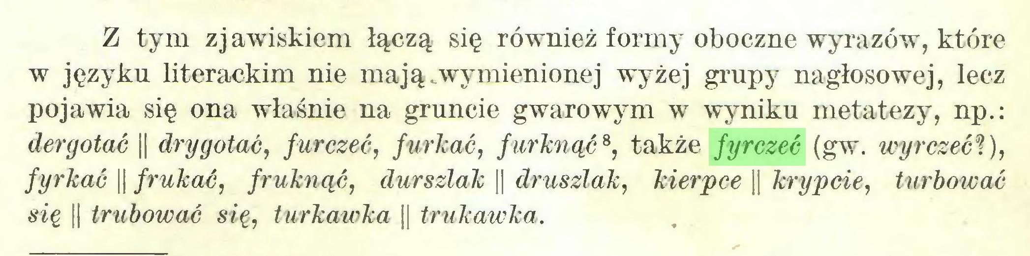 (...) Z tym zj awiskiem łączą się również formy oboczne wyrazów, które w języku literackim nie ma ją. wy mienionej wyżej grupy nagłosowej, lecz pojawia się ona właśnie na gruncie gwarowym w wyniku metatezy, np.: dergotać || drygotać, furczeć, furkać, furknąć8, także fyrczeć (gw. wyrczeć%), fyrkać || frukać, fruknąć, durszlak || druszlak, kierpce || krypcie, turbować się || trubować się, iurkawka || trukawka...